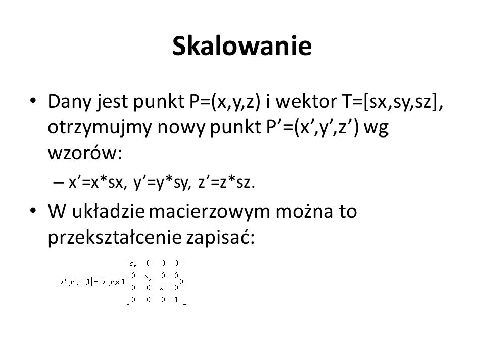Skalowanie Dany jest punkt P=(x,y,z) i wektor T=[sx,sy,sz], otrzymujmy nowy punkt P'=(x',y',z') wg wzorów: